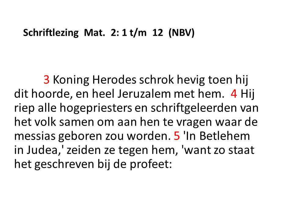 Schriftlezing Mat. 2: 1 t/m 12 (NBV) 3 Koning Herodes schrok hevig toen hij dit hoorde, en heel Jeruzalem met hem. 4 Hij riep alle hogepriesters en sc