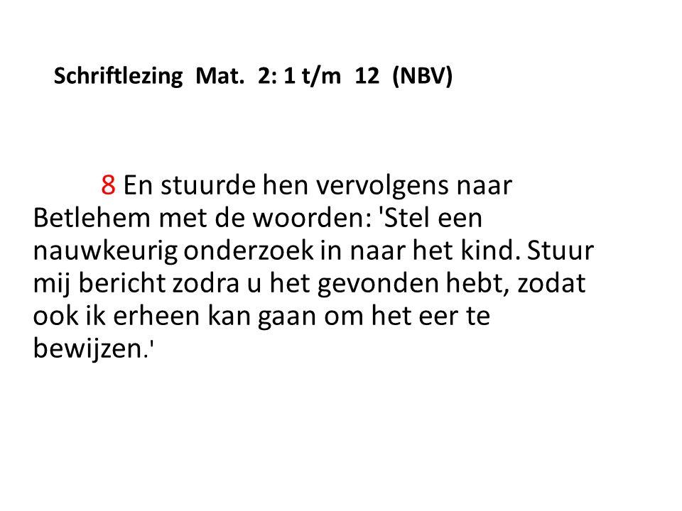 Schriftlezing Mat. 2: 1 t/m 12 (NBV) 8 En stuurde hen vervolgens naar Betlehem met de woorden: 'Stel een nauwkeurig onderzoek in naar het kind. Stuur