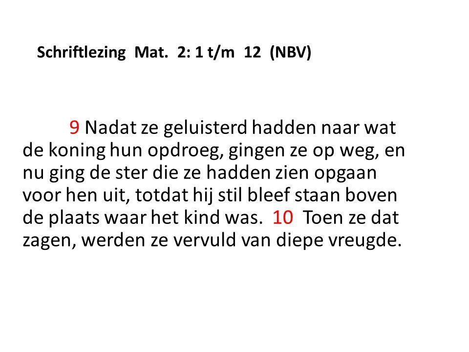 Schriftlezing Mat. 2: 1 t/m 12 (NBV) 9 Nadat ze geluisterd hadden naar wat de koning hun opdroeg, gingen ze op weg, en nu ging de ster die ze hadden z