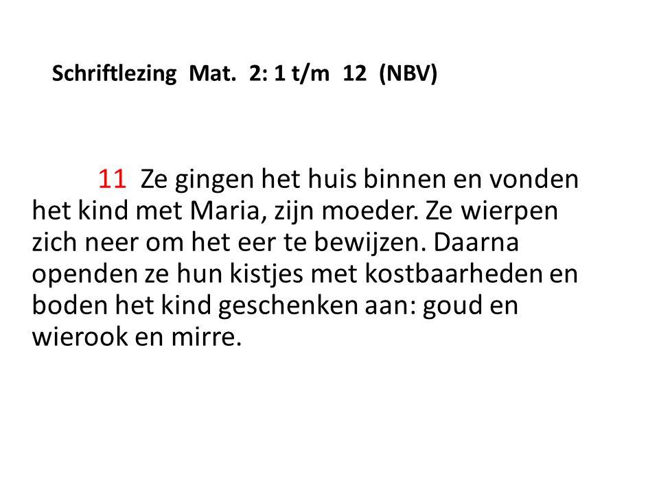 Schriftlezing Mat. 2: 1 t/m 12 (NBV) 11 Ze gingen het huis binnen en vonden het kind met Maria, zijn moeder. Ze wierpen zich neer om het eer te bewijz