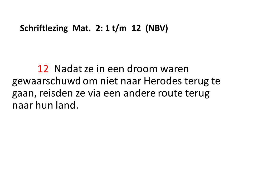 Schriftlezing Mat. 2: 1 t/m 12 (NBV) 12 Nadat ze in een droom waren gewaarschuwd om niet naar Herodes terug te gaan, reisden ze via een andere route t