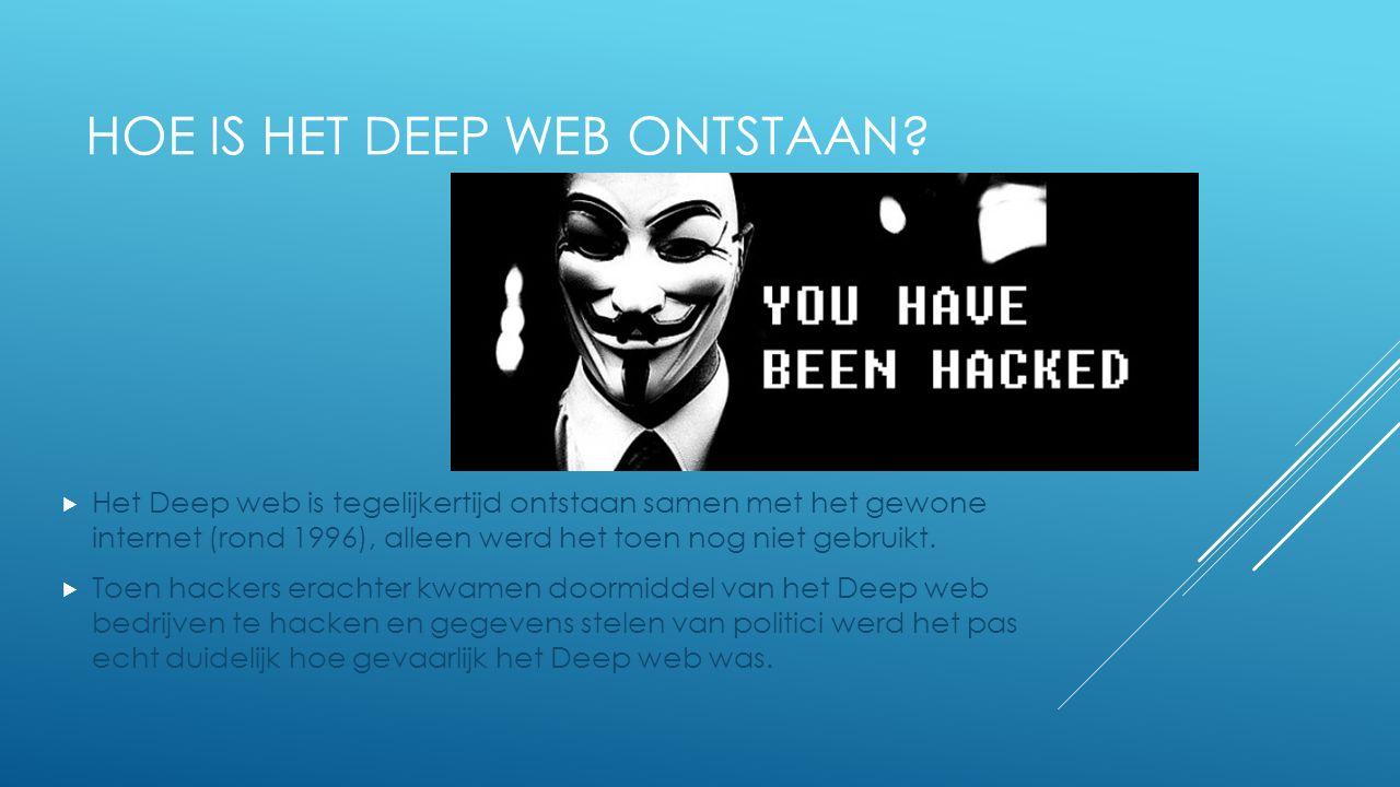 WAT IS HET DEEP WEB?  Het Deep web is het internet gedeelte dat de gewone man niet zomaar kan betreden. Dat komt omdat het illegaal is als je het bet