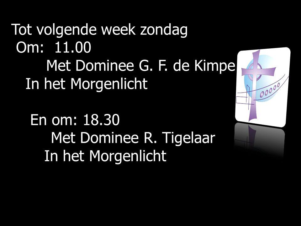 Tot volgende week zondag Om: 11.00 Om: 11.00 Met Dominee G. F. de Kimpe Met Dominee G. F. de Kimpe In het Morgenlicht In het Morgenlicht En om: 18.30