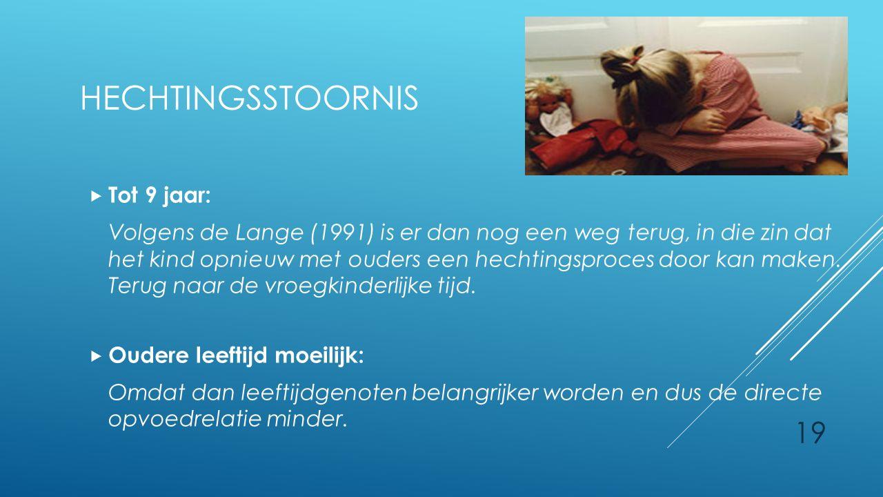 19 HECHTINGSSTOORNIS  Tot 9 jaar: Volgens de Lange (1991) is er dan nog een weg terug, in die zin dat het kind opnieuw met ouders een hechtingsproces door kan maken.