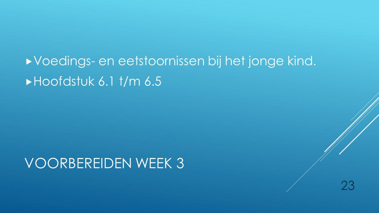 23 VOORBEREIDEN WEEK 3  Voedings- en eetstoornissen bij het jonge kind.  Hoofdstuk 6.1 t/m 6.5