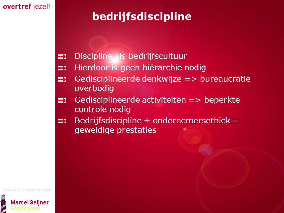 Presentatie titel Rotterdam, 5 november 2008 Marcel Seijner Highlighter bedrijfsdiscipline Discipline als bedrijfscultuur Hierdoor is geen hiërarchie nodig Gedisciplineerde denkwijze => bureaucratie overbodig Gedisciplineerde activiteiten => beperkte controle nodig Bedrijfsdiscipline + ondernemersethiek = geweldige prestaties