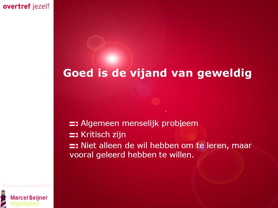 Presentatie titel Rotterdam, 5 november 2008 Marcel Seijner Highlighter Goed is de vijand van geweldig Algemeen menselijk probleem Kritisch zijn Niet alleen de wil hebben om te leren, maar vooral geleerd hebben te willen.