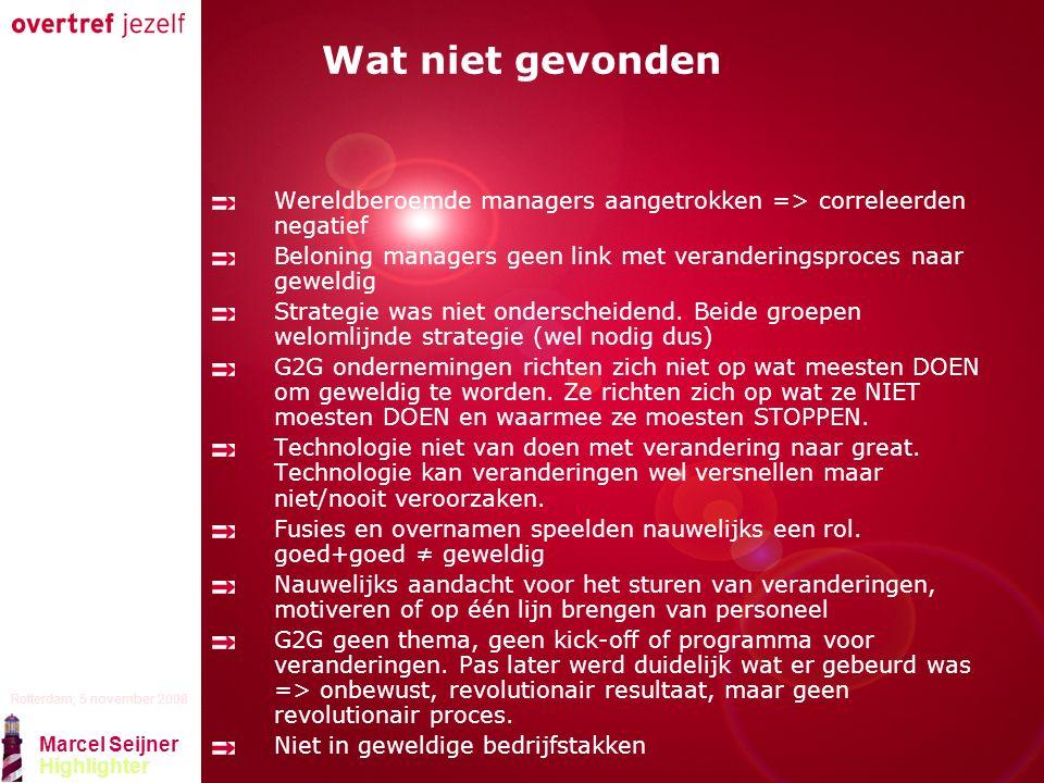 Presentatie titel Rotterdam, 5 november 2008 Marcel Seijner Highlighter Wat niet gevonden Wereldberoemde managers aangetrokken => correleerden negatief Beloning managers geen link met veranderingsproces naar geweldig Strategie was niet onderscheidend.