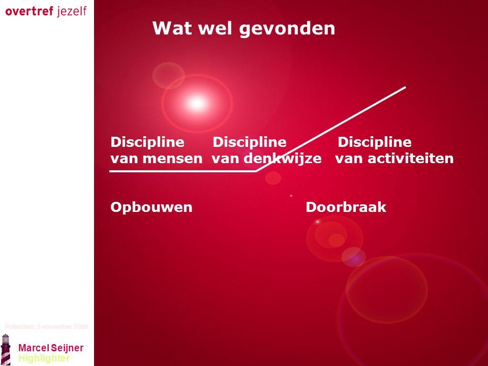 Presentatie titel Rotterdam, 5 november 2008 Marcel Seijner Highlighter Wat wel gevonden Discipline Discipline Discipline van mensen van denkwijze van activiteiten OpbouwenDoorbraak