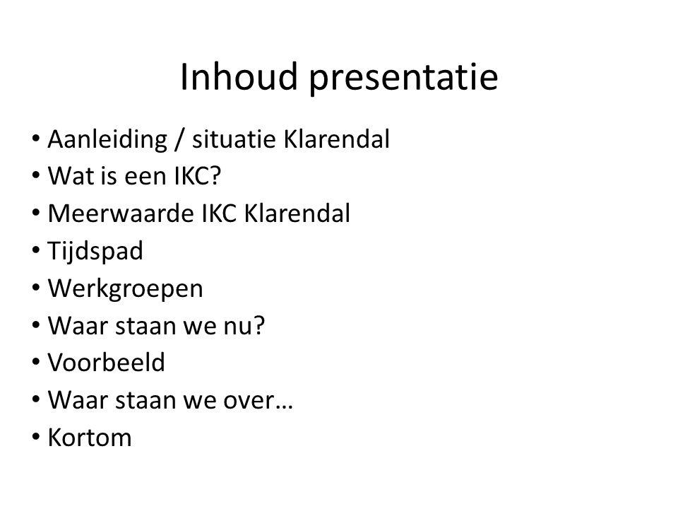Inhoud presentatie Aanleiding / situatie Klarendal Wat is een IKC? Meerwaarde IKC Klarendal Tijdspad Werkgroepen Waar staan we nu? Voorbeeld Waar staa
