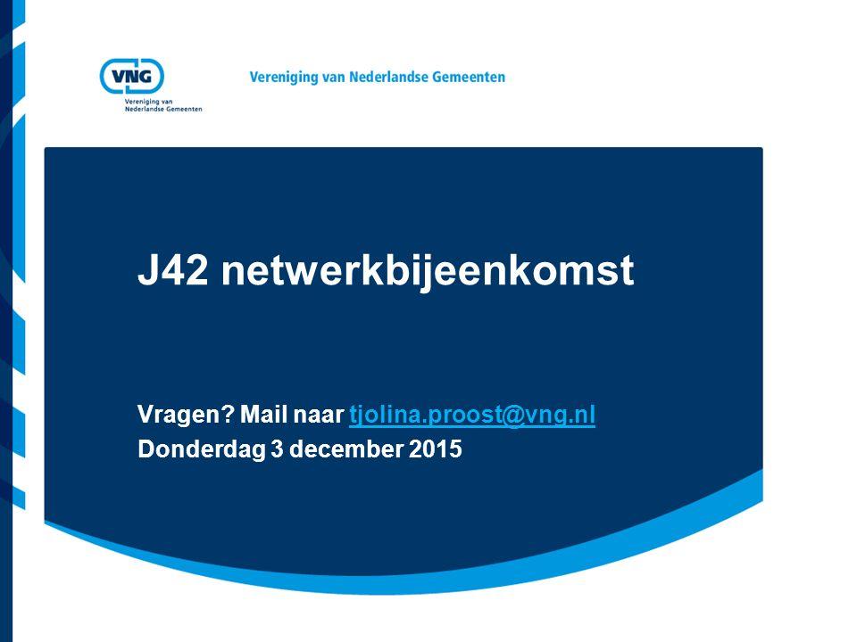 J42 netwerkbijeenkomst Vragen? Mail naar tjolina.proost@vng.nl Donderdag 3 december 2015