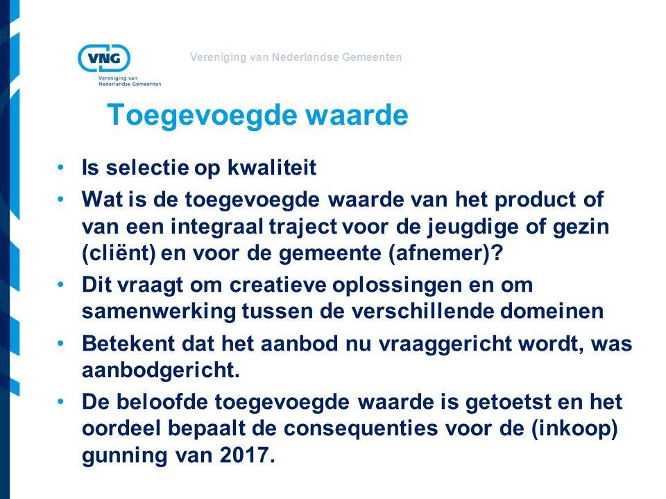 Vereniging van Nederlandse Gemeenten Toegevoegde waarde Is selectie op kwaliteit Wat is de toegevoegde waarde van het product of van een integraal traject voor de jeugdige of gezin (cliënt) en voor de gemeente (afnemer).