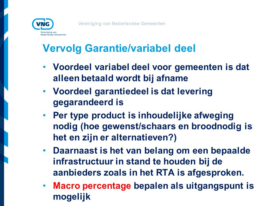 Vereniging van Nederlandse Gemeenten Vervolg Garantie/variabel deel Voordeel variabel deel voor gemeenten is dat alleen betaald wordt bij afname Voordeel garantiedeel is dat levering gegarandeerd is Per type product is inhoudelijke afweging nodig (hoe gewenst/schaars en broodnodig is het en zijn er alternatieven?) Daarnaast is het van belang om een bepaalde infrastructuur in stand te houden bij de aanbieders zoals in het RTA is afgesproken.