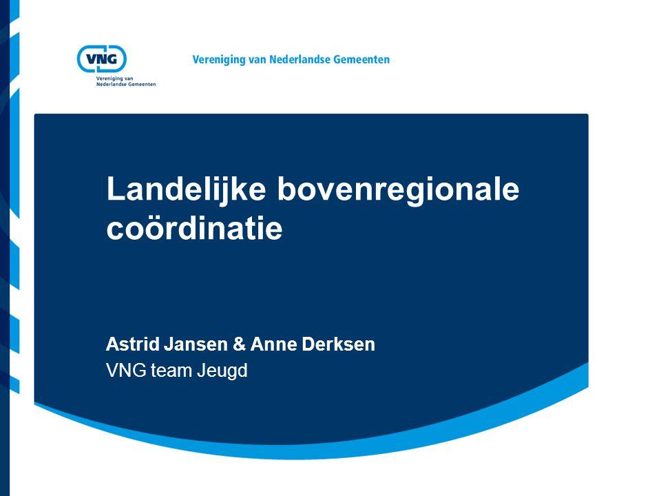 Landelijke bovenregionale coördinatie Astrid Jansen & Anne Derksen VNG team Jeugd