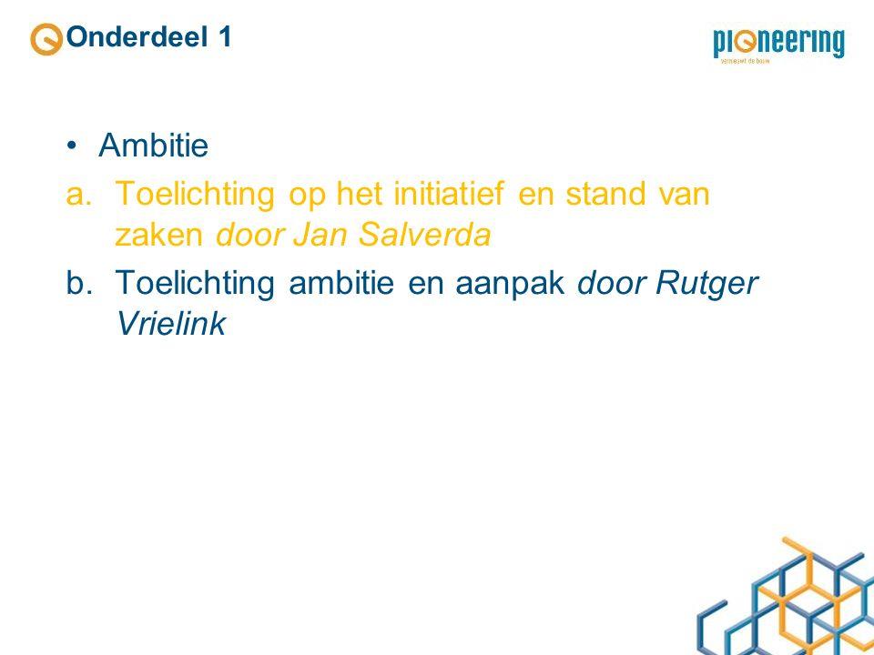 Onderdeel 1 Ambitie a.Toelichting op het initiatief en stand van zaken door Jan Salverda b.Toelichting ambitie en aanpak door Rutger Vrielink