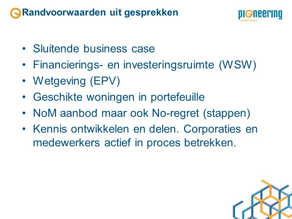 Randvoorwaarden uit gesprekken Sluitende business case Financierings- en investeringsruimte (WSW) Wetgeving (EPV) Geschikte woningen in portefeuille NoM aanbod maar ook No-regret (stappen) Kennis ontwikkelen en delen.