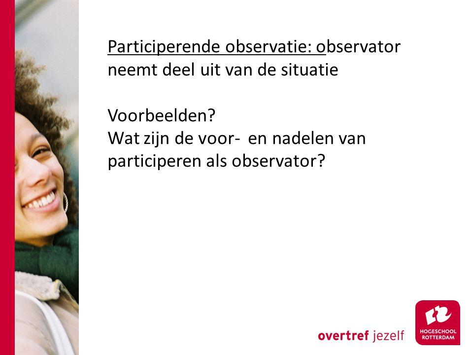 Participerende observatie: observator neemt deel uit van de situatie Voorbeelden.