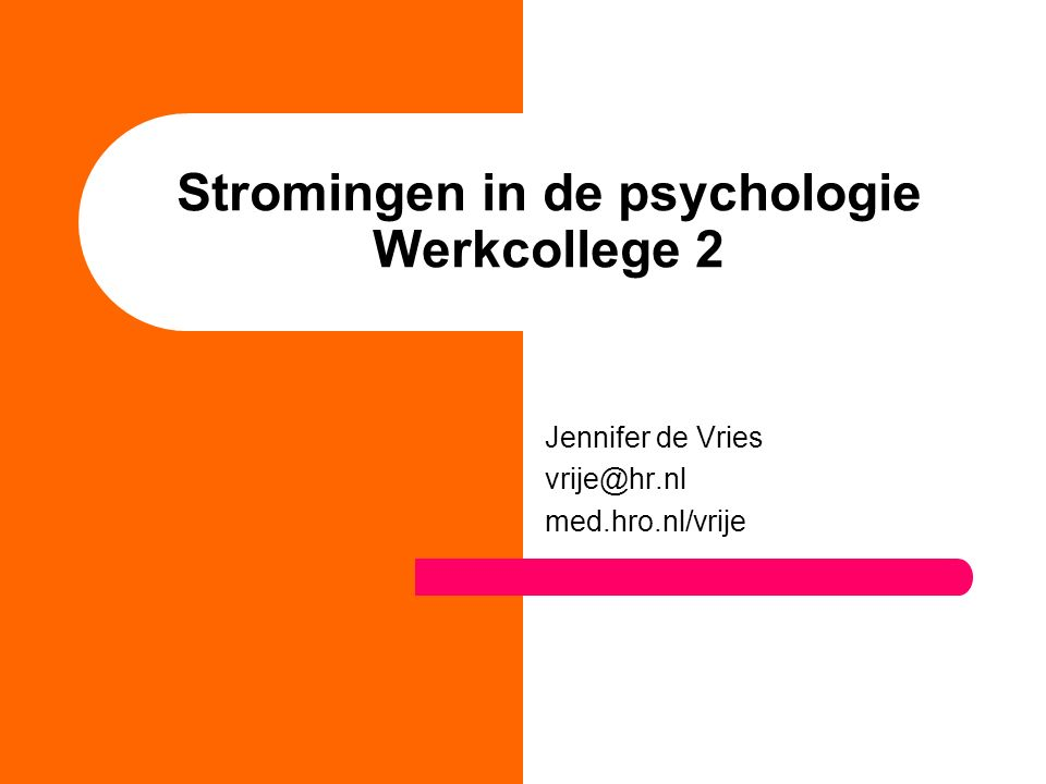Stromingen in de psychologie Werkcollege 2 Jennifer de Vries vrije@hr.nl med.hro.nl/vrije