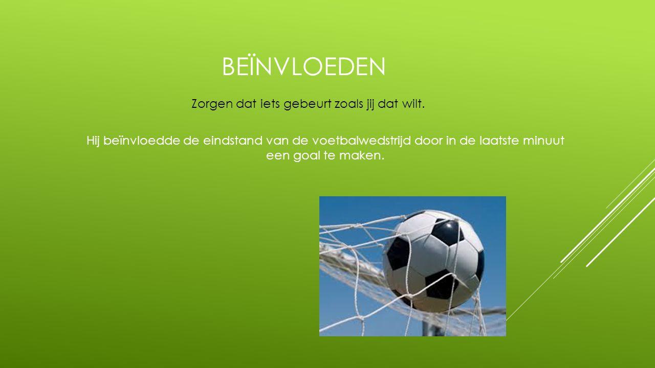 BEÏNVLOEDEN Hij beïnvloedde de eindstand van de voetbalwedstrijd door in de laatste minuut een goal te maken. Zorgen dat iets gebeurt zoals jij dat wi