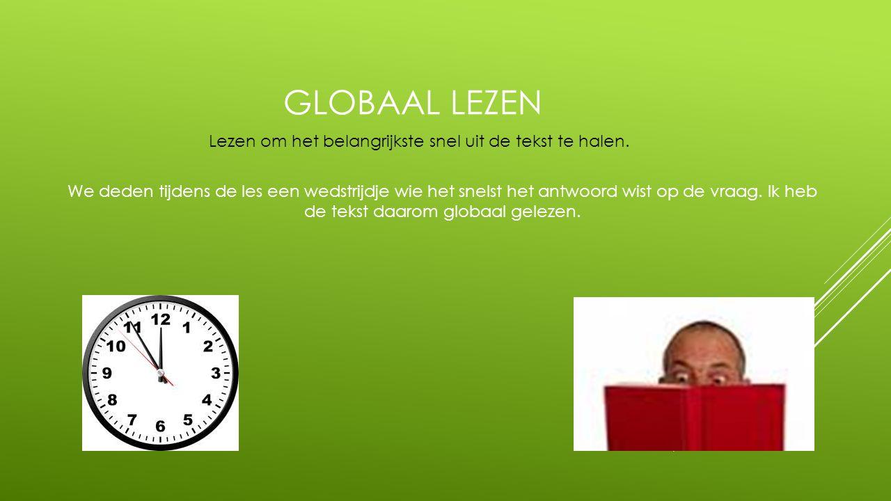 GLOBAAL LEZEN We deden tijdens de les een wedstrijdje wie het snelst het antwoord wist op de vraag. Ik heb de tekst daarom globaal gelezen. Lezen om h