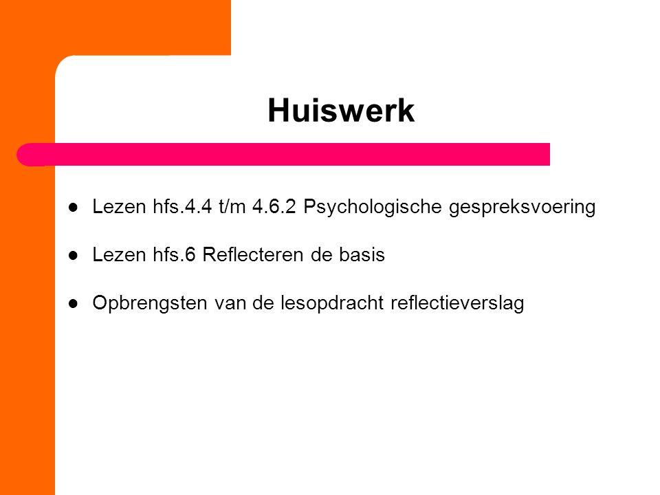 Huiswerk Lezen hfs.4.4 t/m 4.6.2 Psychologische gespreksvoering Lezen hfs.6 Reflecteren de basis Opbrengsten van de lesopdracht reflectieverslag