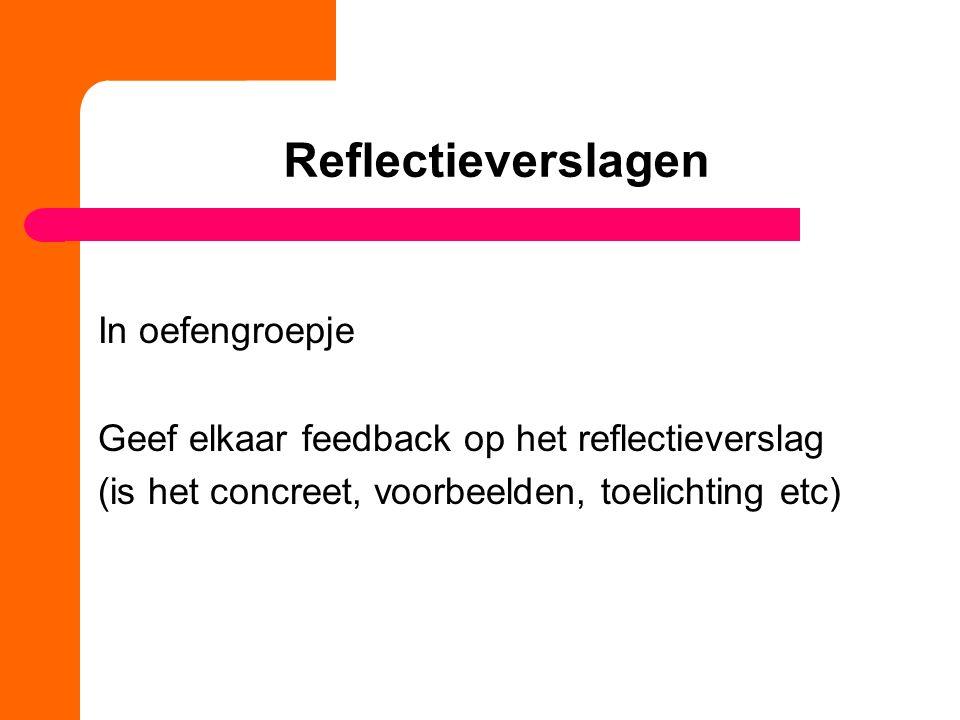 Reflectieverslagen In oefengroepje Geef elkaar feedback op het reflectieverslag (is het concreet, voorbeelden, toelichting etc)