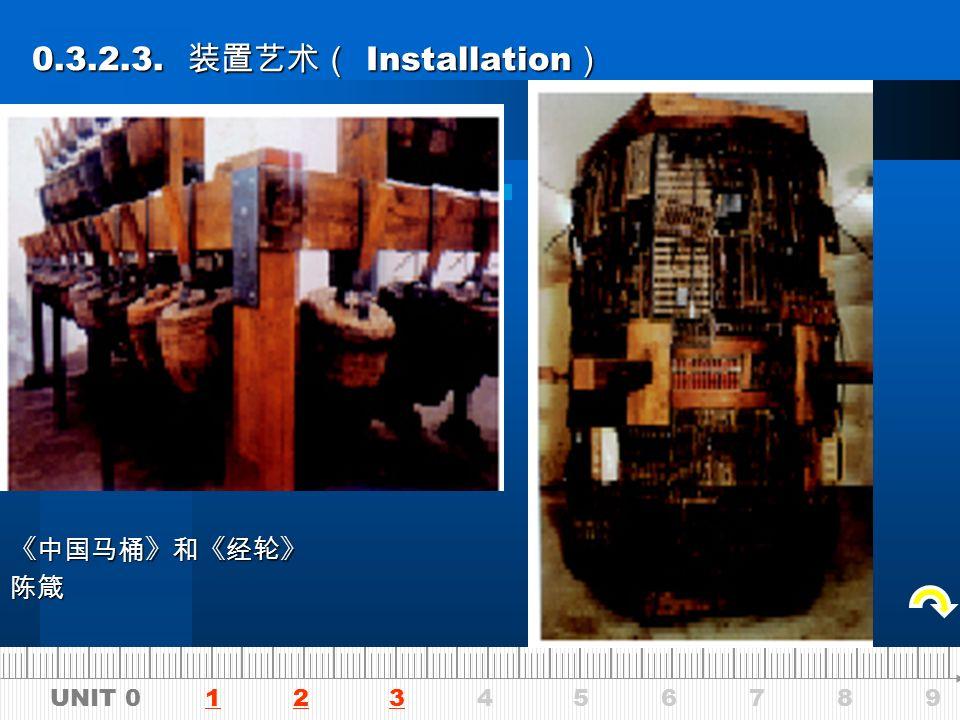 UNIT 0 1 2 3 4 5 6 7 8 9123 0.3.2.3. 装置艺术( Installation ) 0.3.2.3.
