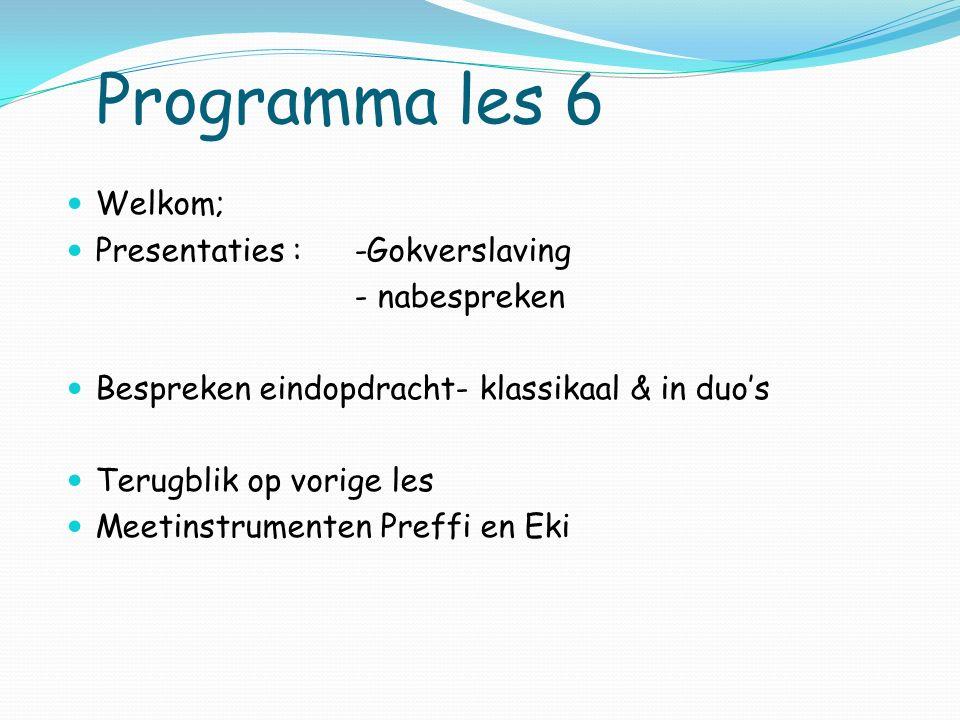 Programma les 6 Welkom; Presentaties : -Gokverslaving - nabespreken Bespreken eindopdracht- klassikaal & in duo's Terugblik op vorige les Meetinstrumenten Preffi en Eki