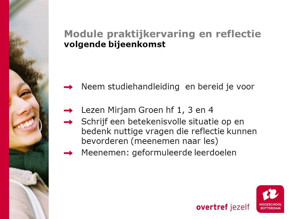 Module praktijkervaring en reflectie volgende bijeenkomst Neem studiehandleiding en bereid je voor Lezen Mirjam Groen hf 1, 3 en 4 Schrijf een beteken