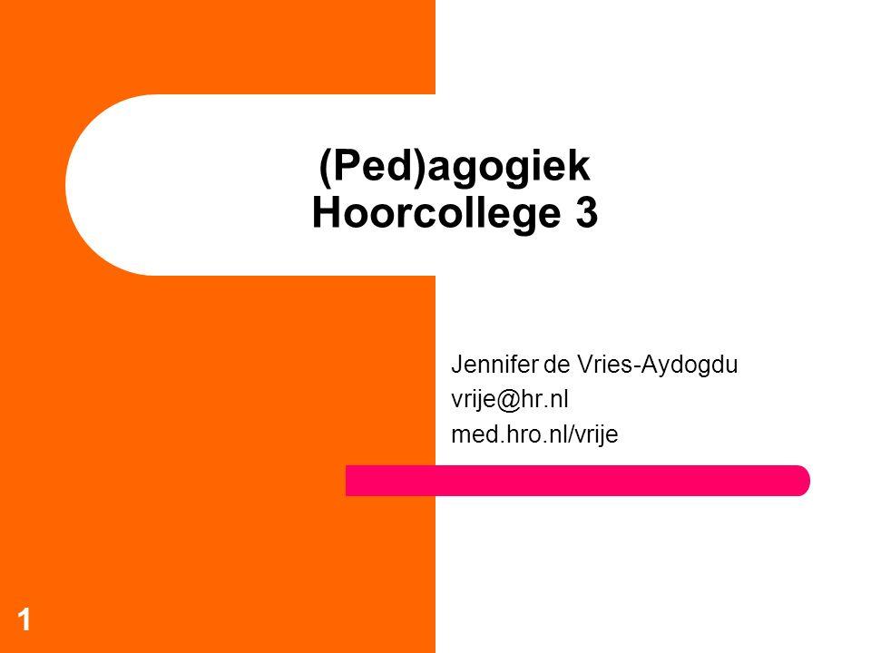 1 (Ped)agogiek Hoorcollege 3 Jennifer de Vries-Aydogdu vrije@hr.nl med.hro.nl/vrije