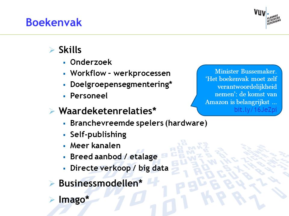Boekenvak  Skills  Onderzoek  Workflow – werkprocessen  Doelgroepensegmentering*  Personeel  Waardeketenrelaties*  Branchevreemde spelers (hardware)  Self-publishing  Meer kanalen  Breed aanbod / etalage  Directe verkoop / big data  Businessmodellen*  Imago* Minister Bussemaker.