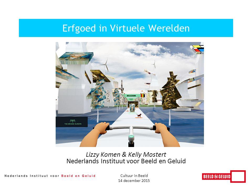 Lizzy Komen & Kelly Mostert Nederlands Instituut voor Beeld en Geluid Erfgoed in Virtuele Werelden Cultuur in Beeld 14 december 2015