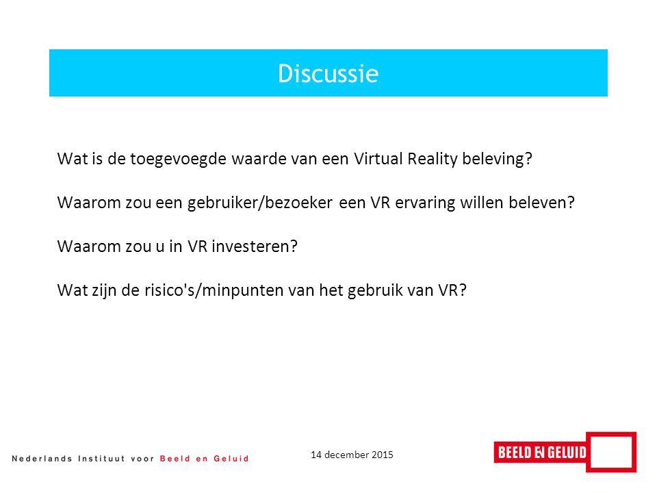 14 december 2015 Discussie Wat is de toegevoegde waarde van een Virtual Reality beleving.