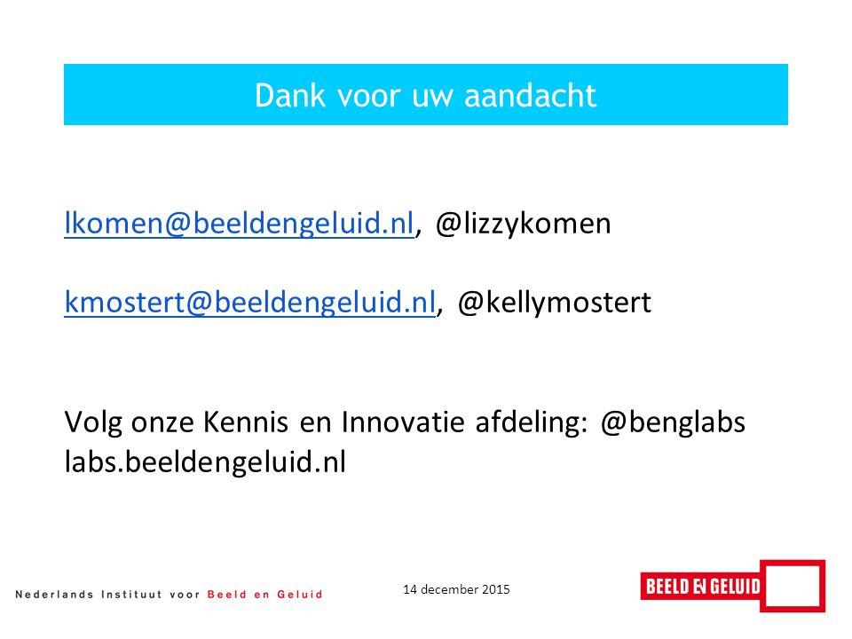 14 december 2015 Dank voor uw aandacht lkomen@beeldengeluid.nllkomen@beeldengeluid.nl, @lizzykomen kmostert@beeldengeluid.nlkmostert@beeldengeluid.nl, @kellymostert Volg onze Kennis en Innovatie afdeling: @benglabs labs.beeldengeluid.nl