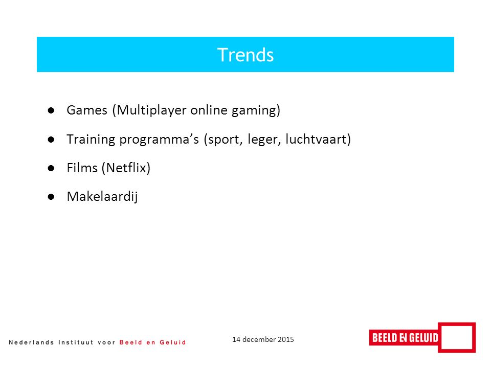 14 december 2015 ●Games (Multiplayer online gaming) ●Training programma's (sport, leger, luchtvaart) ●Films (Netflix) ●Makelaardij Trends