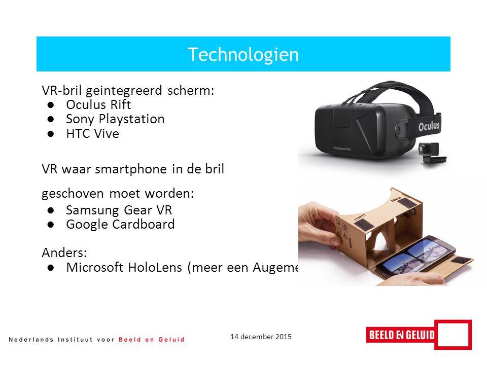 14 december 2015 VR-bril geintegreerd scherm: ●Oculus Rift ●Sony Playstation ●HTC Vive VR waar smartphone in de bril geschoven moet worden: ●Samsung Gear VR ●Google Cardboard Anders: ●Microsoft HoloLens (meer een Augemented Reality bril) Technologien