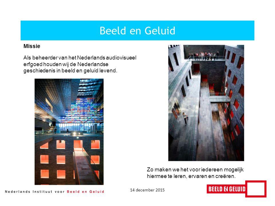 14 december 2015 Beeld en Geluid Missie Als beheerder van het Nederlands audiovisueel erfgoed houden wij de Nederlandse geschiedenis in beeld en geluid levend.