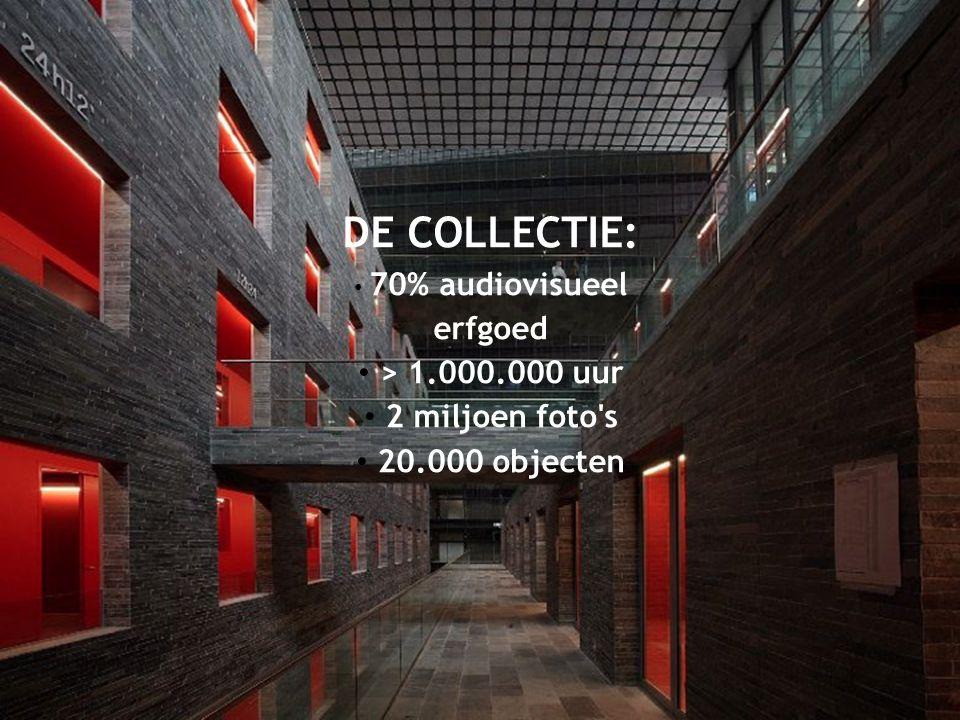 DE COLLECTIE: 70% audiovisueel erfgoed > 1.000.000 uur 2 miljoen foto s 20.000 objecten