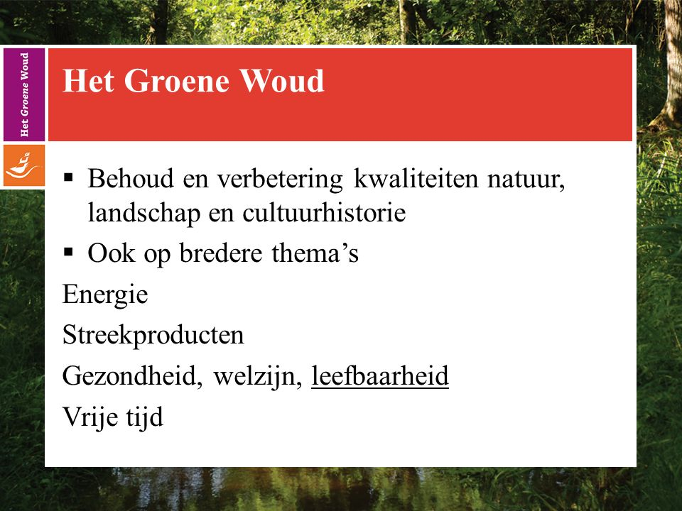 Het Groene Woud  Behoud en verbetering kwaliteiten natuur, landschap en cultuurhistorie  Ook op bredere thema's Energie Streekproducten Gezondheid, welzijn, leefbaarheid Vrije tijd