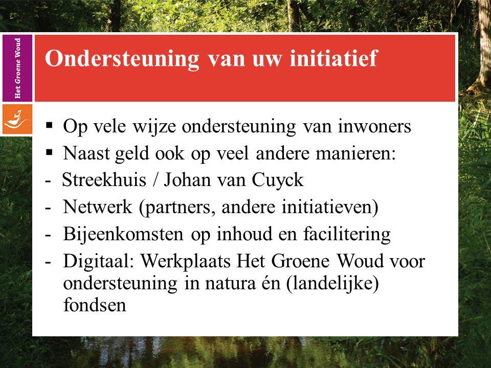 Ondersteuning van uw initiatief  Op vele wijze ondersteuning van inwoners  Naast geld ook op veel andere manieren: - Streekhuis / Johan van Cuyck -Netwerk (partners, andere initiatieven) -Bijeenkomsten op inhoud en facilitering -Digitaal: Werkplaats Het Groene Woud voor ondersteuning in natura én (landelijke) fondsen