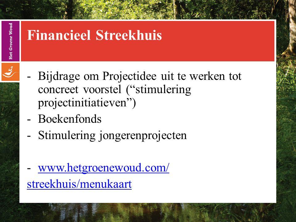 Financieel Streekhuis -Bijdrage om Projectidee uit te werken tot concreet voorstel ( stimulering projectinitiatieven ) -Boekenfonds -Stimulering jongerenprojecten -www.hetgroenewoud.com/www.hetgroenewoud.com/ streekhuis/menukaart
