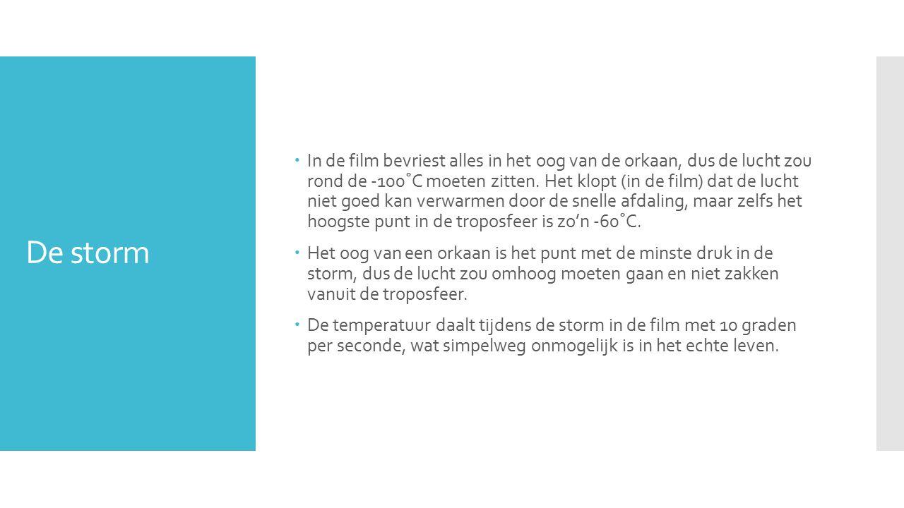 De storm  In de film bevriest alles in het oog van de orkaan, dus de lucht zou rond de -100˚C moeten zitten.