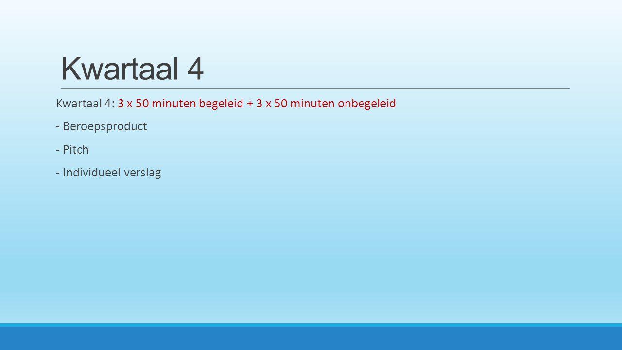Kwartaal 4 Kwartaal 4: 3 x 50 minuten begeleid + 3 x 50 minuten onbegeleid - Beroepsproduct - Pitch - Individueel verslag
