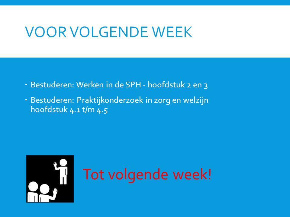 VOOR VOLGENDE WEEK  Bestuderen: Werken in de SPH - hoofdstuk 2 en 3  Bestuderen: Praktijkonderzoek in zorg en welzijn hoofdstuk 4.1 t/m 4.5 Tot volgende week!