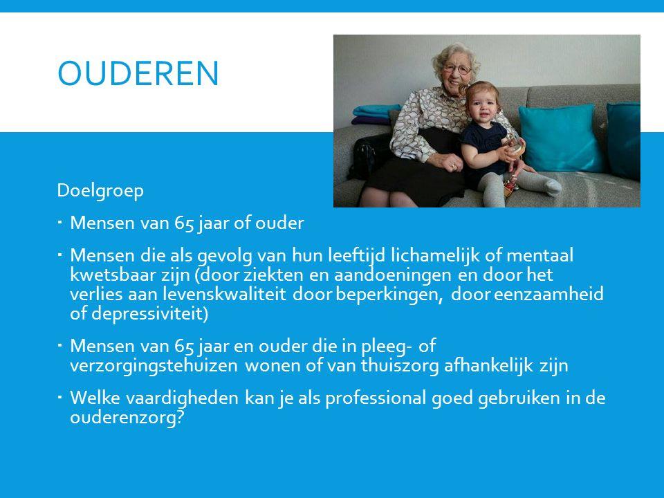 OUDEREN Doelgroep  Mensen van 65 jaar of ouder  Mensen die als gevolg van hun leeftijd lichamelijk of mentaal kwetsbaar zijn (door ziekten en aandoeningen en door het verlies aan levenskwaliteit door beperkingen, door eenzaamheid of depressiviteit)  Mensen van 65 jaar en ouder die in pleeg- of verzorgingstehuizen wonen of van thuiszorg afhankelijk zijn  Welke vaardigheden kan je als professional goed gebruiken in de ouderenzorg