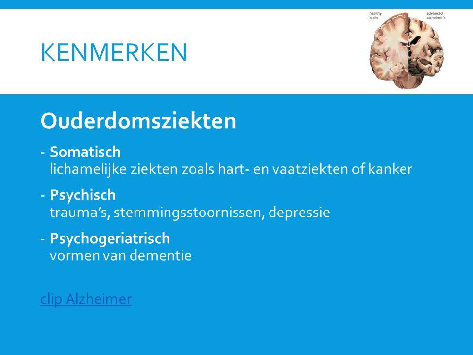 KENMERKEN Ouderdomsziekten -Somatisch lichamelijke ziekten zoals hart- en vaatziekten of kanker -Psychisch trauma's, stemmingsstoornissen, depressie -Psychogeriatrisch vormen van dementie clip Alzheimer