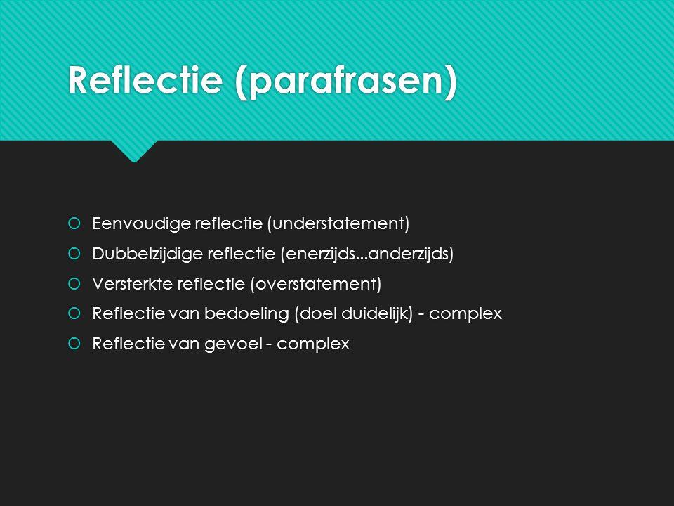 Reflectie (parafrasen)  Eenvoudige reflectie (understatement)  Dubbelzijdige reflectie (enerzijds...anderzijds)  Versterkte reflectie (overstatement)  Reflectie van bedoeling (doel duidelijk) - complex  Reflectie van gevoel - complex  Eenvoudige reflectie (understatement)  Dubbelzijdige reflectie (enerzijds...anderzijds)  Versterkte reflectie (overstatement)  Reflectie van bedoeling (doel duidelijk) - complex  Reflectie van gevoel - complex