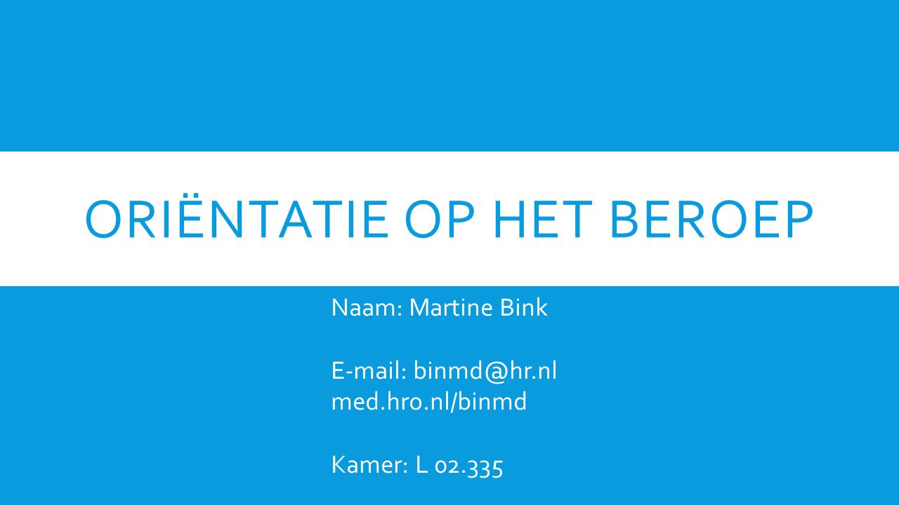 ORIËNTATIE OP HET BEROEP Naam: Martine Bink E-mail: binmd@hr.nl med.hro.nl/binmd Kamer: L 02.335