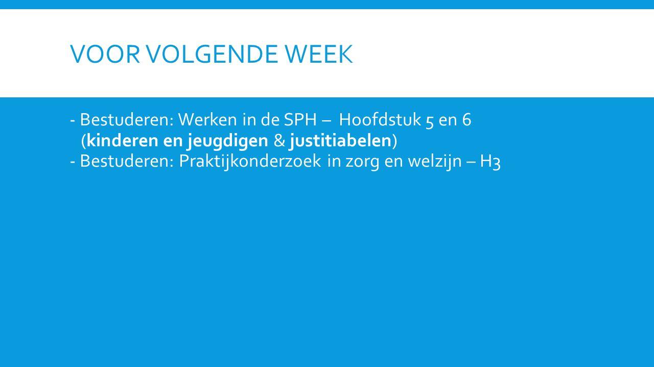 VOOR VOLGENDE WEEK - Bestuderen: Werken in de SPH – Hoofdstuk 5 en 6 (kinderen en jeugdigen & justitiabelen) - Bestuderen: Praktijkonderzoek in zorg en welzijn – H3