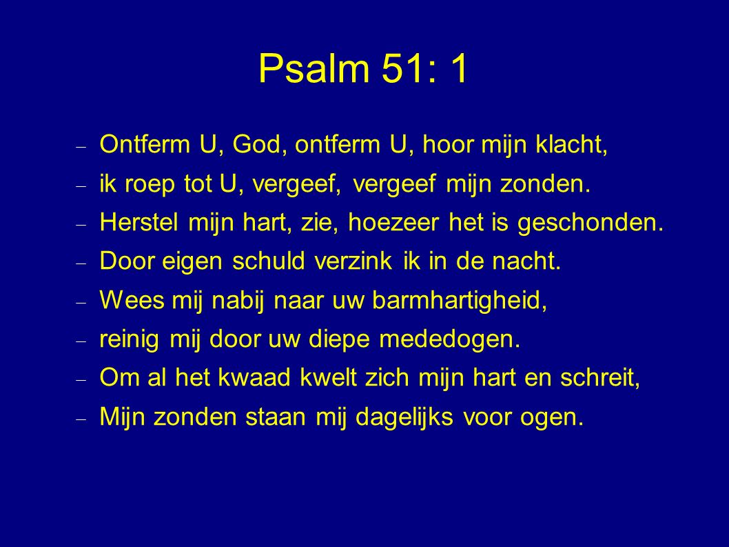 Psalm 51: 1  Ontferm U, God, ontferm U, hoor mijn klacht,  ik roep tot U, vergeef, vergeef mijn zonden.